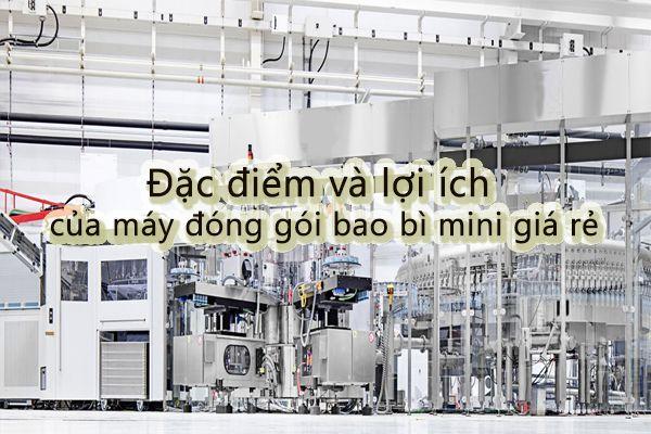 Đặc điểm và lợi ích của máy đóng gói bao bì mini giá rẻ