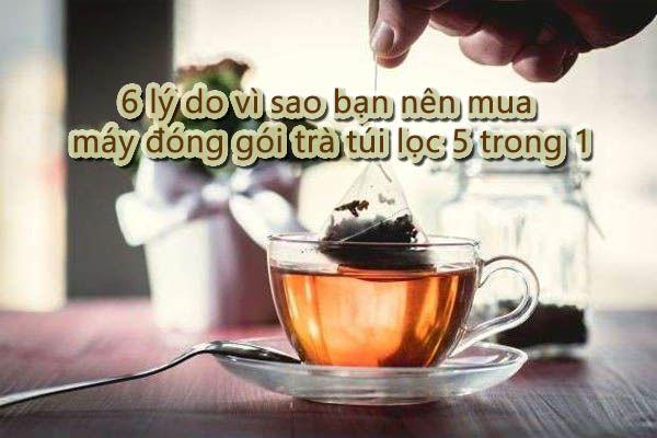 6 lý do vì sao bạn nên mua máy đóng gói trà túi lọc 5 trong 1