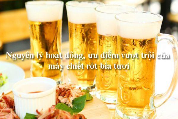 Nguyên lý hoạt động, ưu điểm vượt trội của máy chiết rót bia tươi