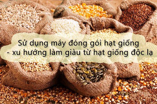 Sử dụng máy đóng gói hạt giống - xu hướng làm giàu từ hạt giống độc lạ