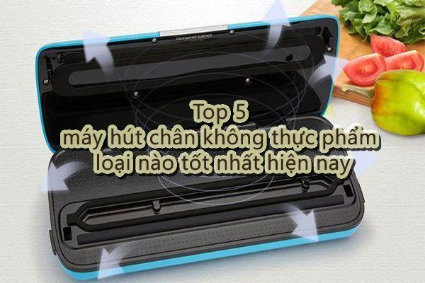 Top 5 máy hút chân không thực phẩm loại nào tốt nhất hiện nay