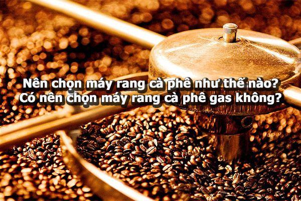 Nên chọn máy rang cà phê như thế nào? Có nên chọn máy rang cà phê gas không?