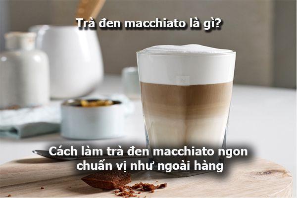 Trà đen macchiato là gì? Cách làm trà đen macchiato ngon chuẩn vị như ngoài hàng