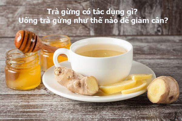 Trà gừng có tác dụng gì? Uống trà gừng như thế nào để giảm cân?